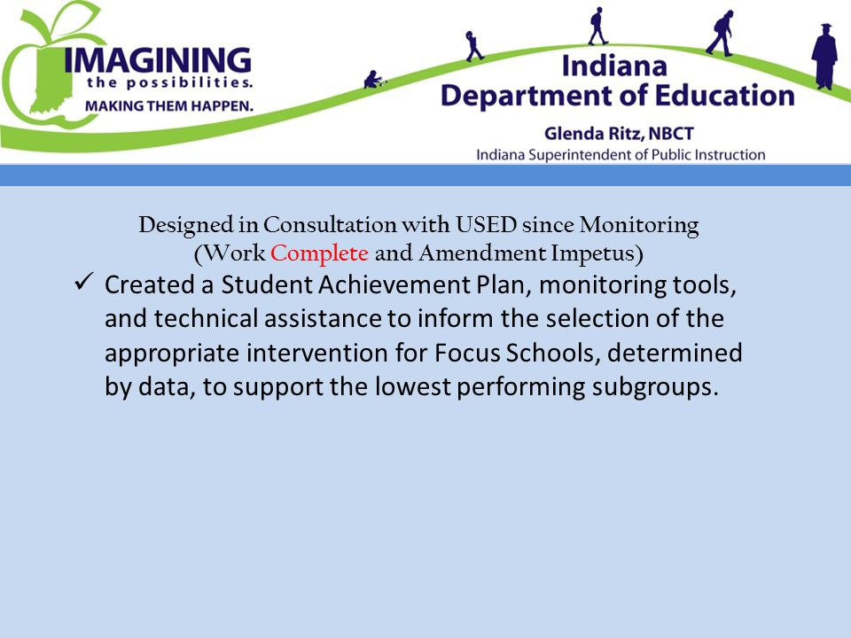 Designed in Consultation with USED since Monitoring (Work Complete and Amendment Impetus) Created a Student Achievement Plan, monitoring tools, and technical assistance to inform the selection of the appropriate intervention for Focus Schools, determined by data, to support the lowest performing subgroups.