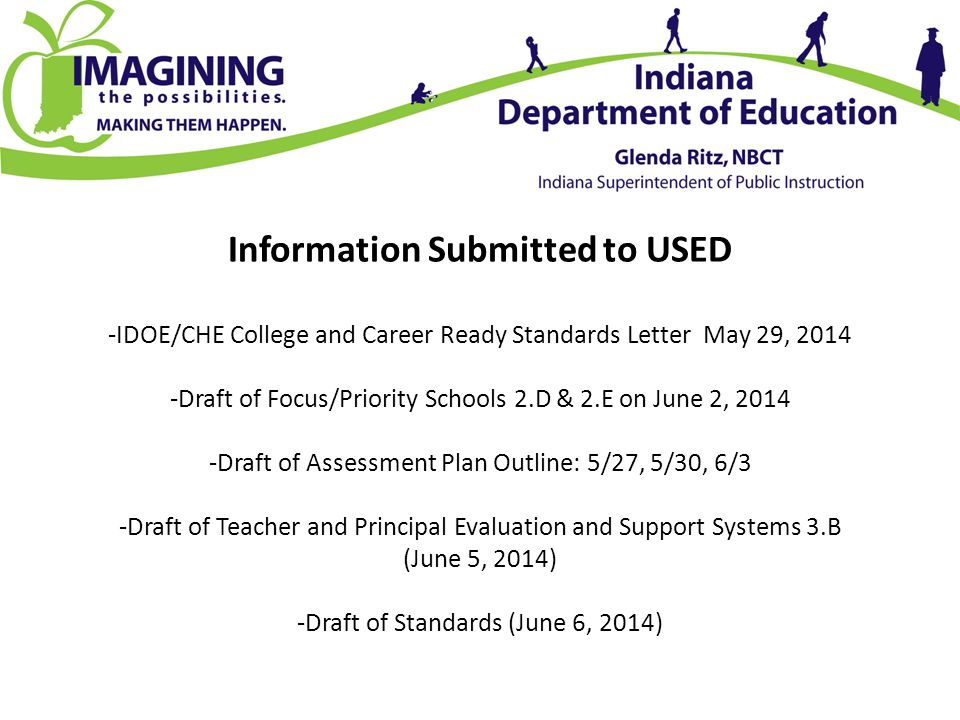 Information Submitted to USED -IDOE/CHE College and Career Ready Standards Letter May 29, 2014 -Draft of Focus/Priority Schools 2.D & 2.E on June 2, 2014 -Draft of Assessment Plan Outline: 5/27, 5/30, 6/3 -Draft of Teacher and Principal Evaluation and Support Systems 3.B (June 5, 2014) -Draft of Standards (June 6, 2014)