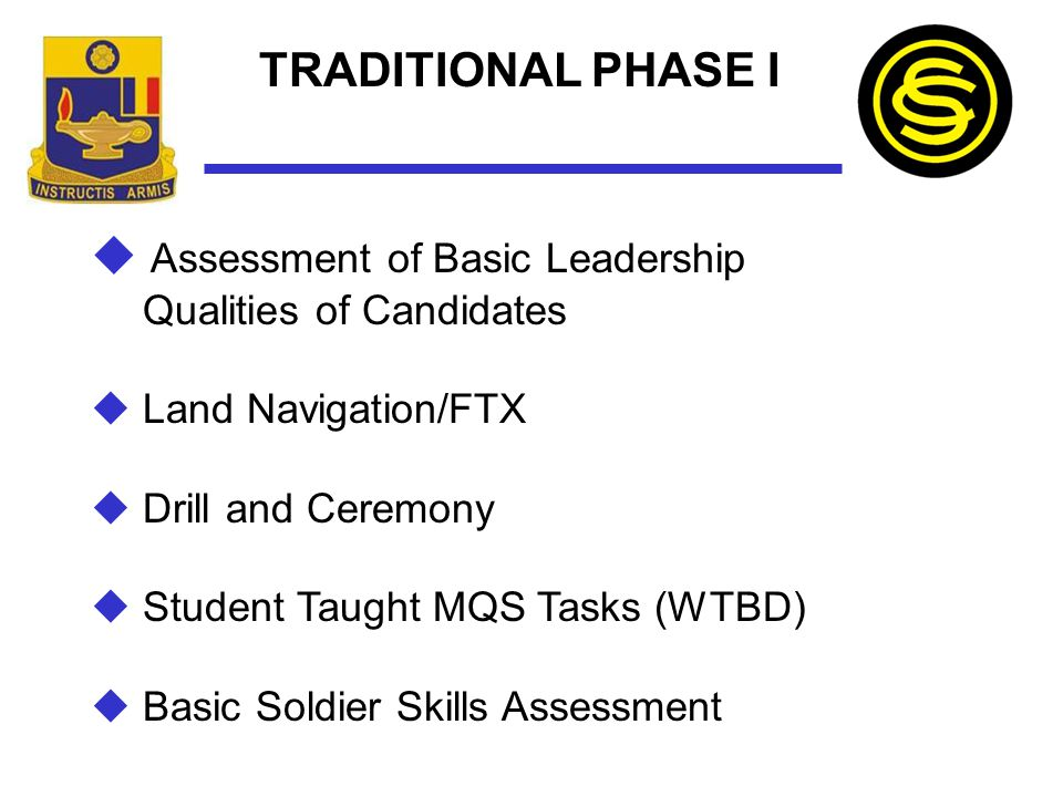 TRADITIONAL PHASE I  Assessment of Basic Leadership Qualities of Candidates  Land Navigation/FTX  Drill and Ceremony  Student Taught MQS Tasks (WT