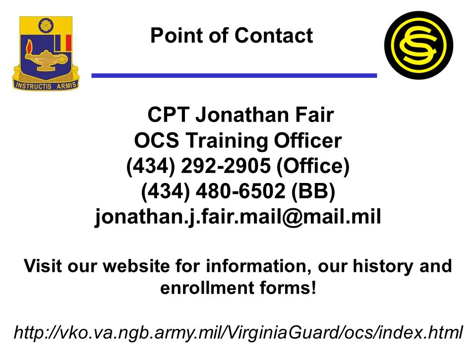 Point of Contact CPT Jonathan Fair OCS Training Officer (434) 292-2905 (Office) (434) 480-6502 (BB) jonathan.j.fair.mail@mail.mil Visit our website fo