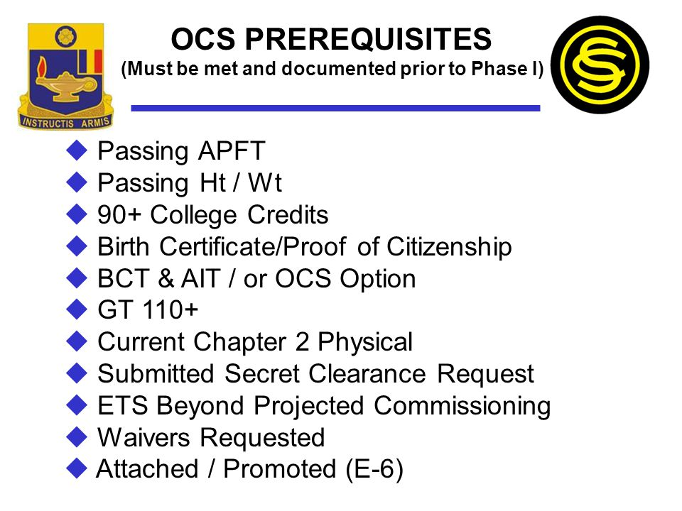 OCS PREREQUISITES (Must be met and documented prior to Phase I)  Passing APFT  Passing Ht / Wt  90+ College Credits  Birth Certificate/Proof of Ci