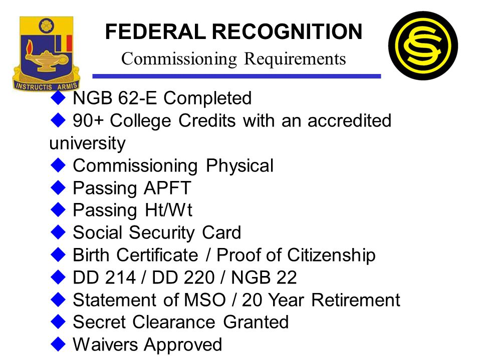 FEDERAL RECOGNITION  NGB 62-E Completed  90+ College Credits with an accredited university  Commissioning Physical  Passing APFT  Passing Ht/Wt 