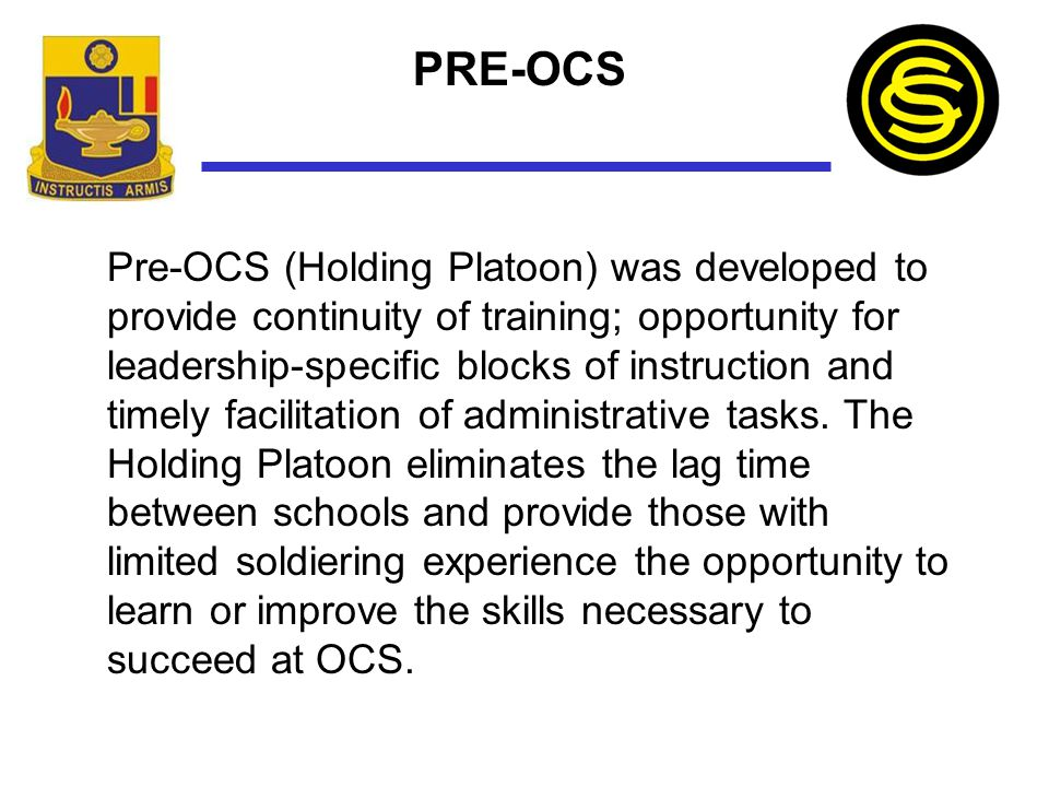 PRE-OCS Pre-OCS (Holding Platoon) was developed to provide continuity of training; opportunity for leadership-specific blocks of instruction and timel
