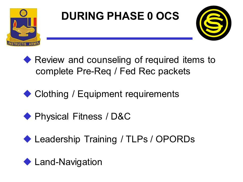 DURING PHASE 0 OCS  Review and counseling of required items to complete Pre-Req / Fed Rec packets  Clothing / Equipment requirements  Physical Fitn