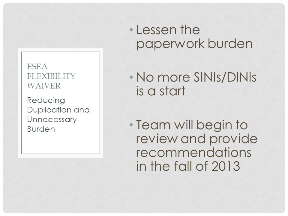Lessen the paperwork burden No more SINIs/DINIs is a start Team will begin to review and provide recommendations in the fall of 2013 Reducing Duplication and Unnecessary Burden ESEA FLEXIBILITY WAIVER