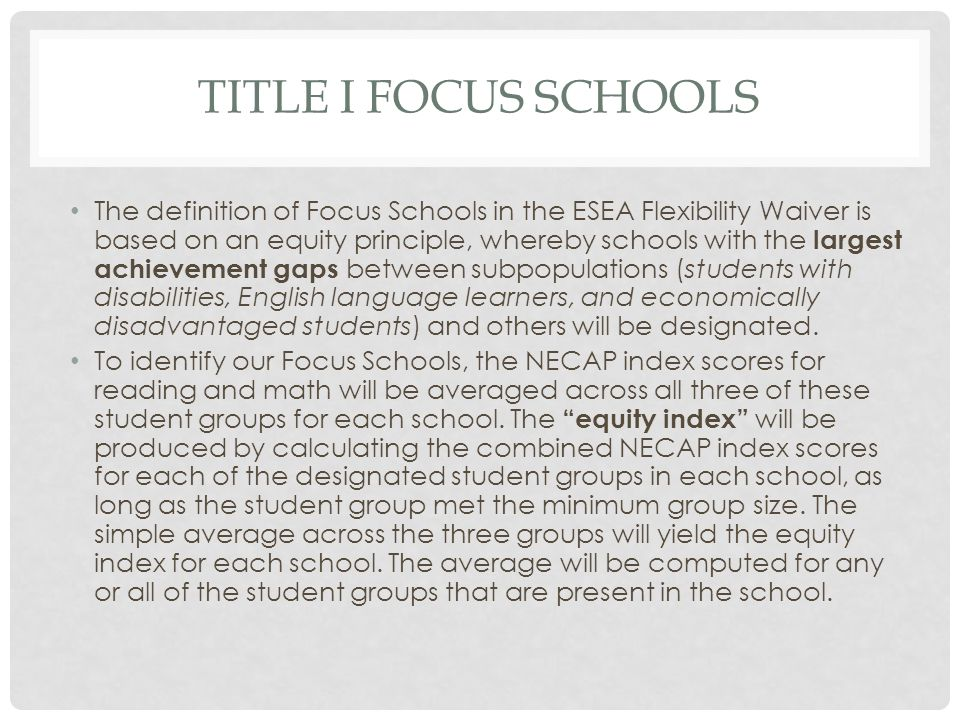 TITLE I FOCUS SCHOOLS The definition of Focus Schools in the ESEA Flexibility Waiver is based on an equity principle, whereby schools with the largest achievement gaps between subpopulations (students with disabilities, English language learners, and economically disadvantaged students) and others will be designated.