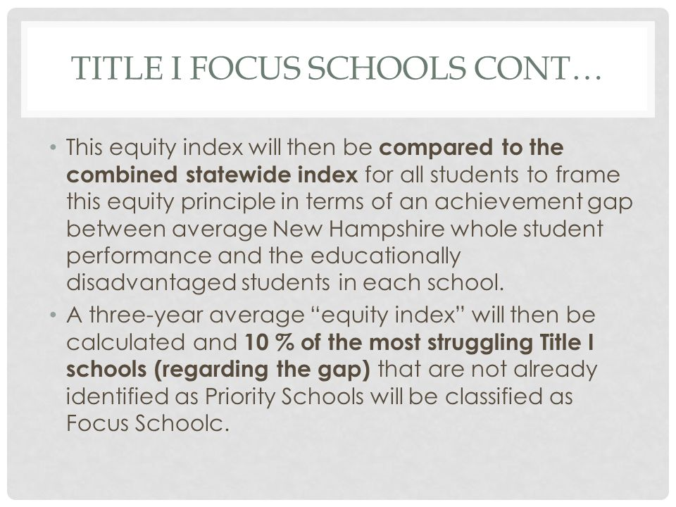 TITLE I FOCUS SCHOOLS CONT… This equity index will then be compared to the combined statewide index for all students to frame this equity principle in terms of an achievement gap between average New Hampshire whole student performance and the educationally disadvantaged students in each school.
