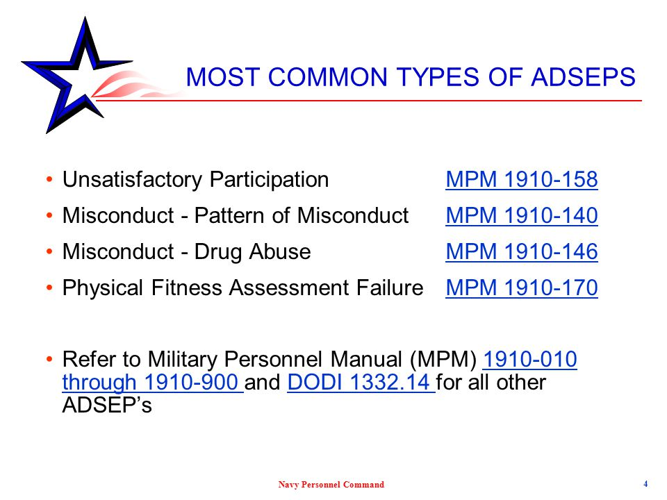 Navy Personnel Command 4 MOST COMMON TYPES OF ADSEPS Unsatisfactory Participation MPM 1910-158MPM 1910-158 Misconduct - Pattern of Misconduct MPM 1910