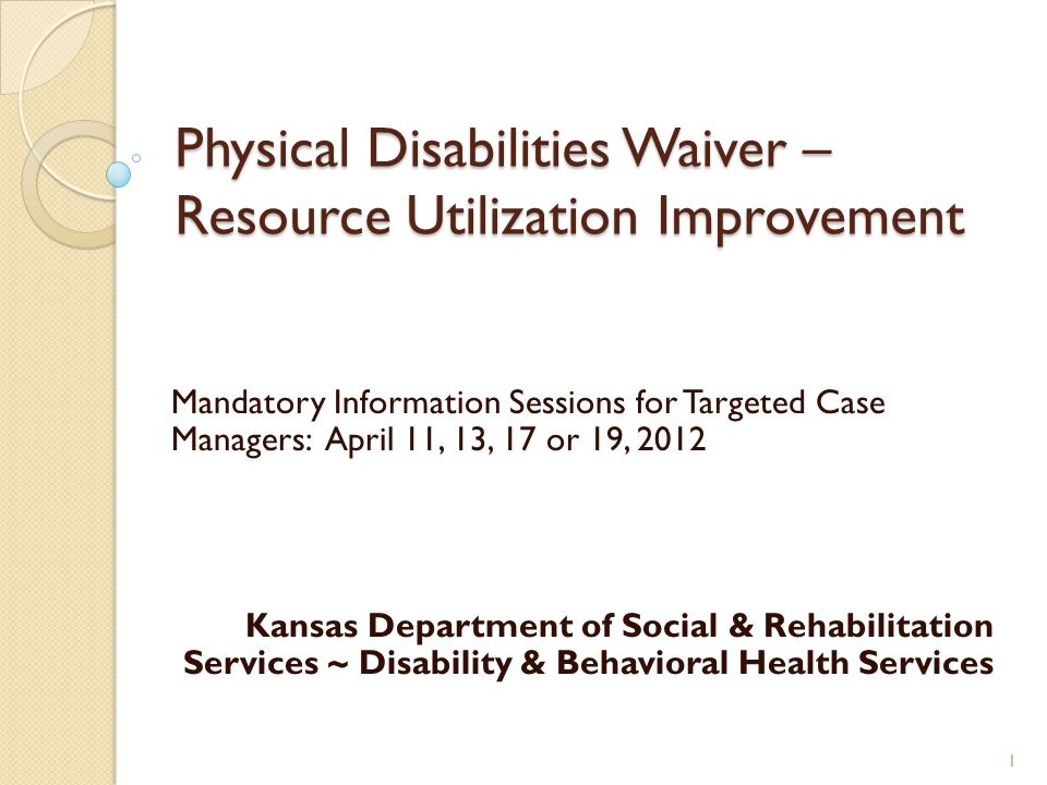 Physical Disabilities Waiver – Resource Utilization Improvement Mandatory Information Sessions for Targeted Case Managers: April 11, 13, 17 or 19, 2012 Kansas Department of Social & Rehabilitation Services ~ Disability & Behavioral Health Services 1