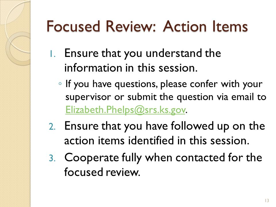 Focused Review: Action Items 1. Ensure that you understand the information in this session. ◦ If you have questions, please confer with your superviso