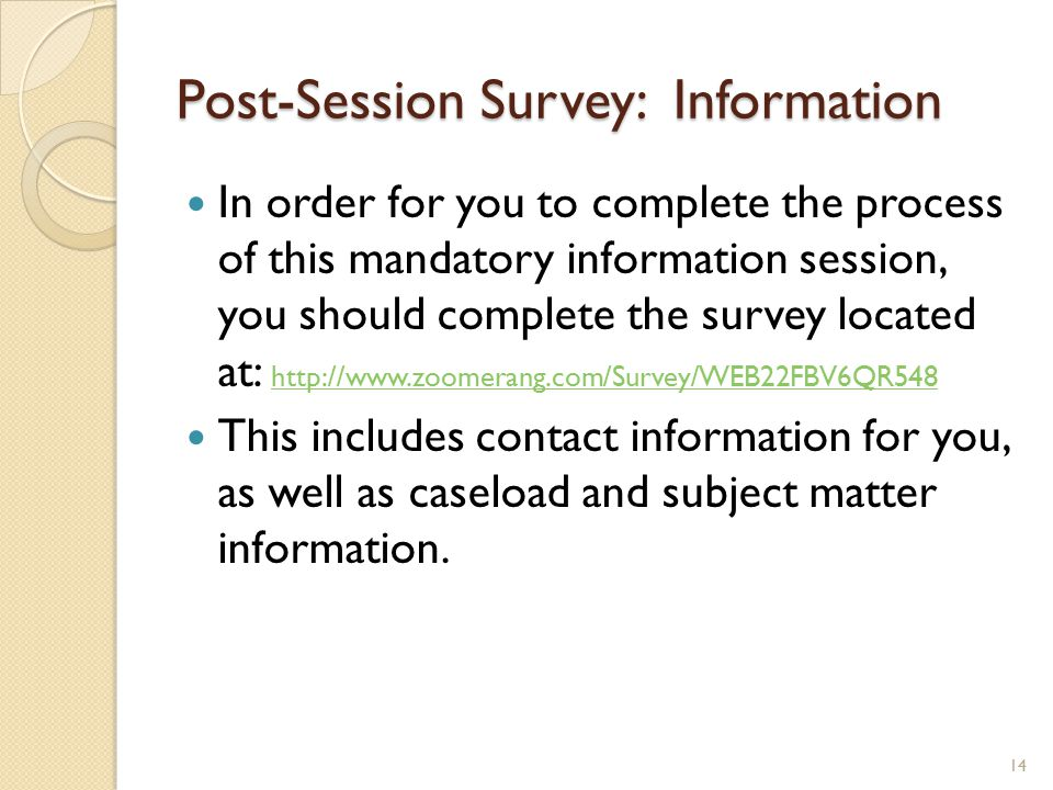Post-Session Survey: Information In order for you to complete the process of this mandatory information session, you should complete the survey located at: http://www.zoomerang.com/Survey/WEB22FBV6QR548 http://www.zoomerang.com/Survey/WEB22FBV6QR548 This includes contact information for you, as well as caseload and subject matter information.