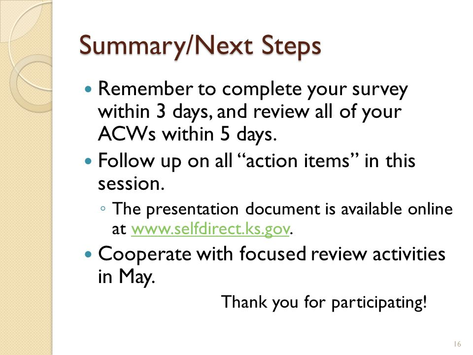 "Summary/Next Steps Remember to complete your survey within 3 days, and review all of your ACWs within 5 days. Follow up on all ""action items"" in this"