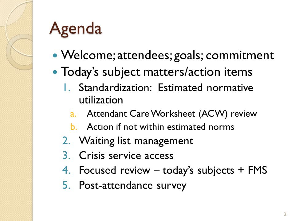 Agenda Welcome; attendees; goals; commitment Today's subject matters/action items 1.Standardization: Estimated normative utilization a.Attendant Care
