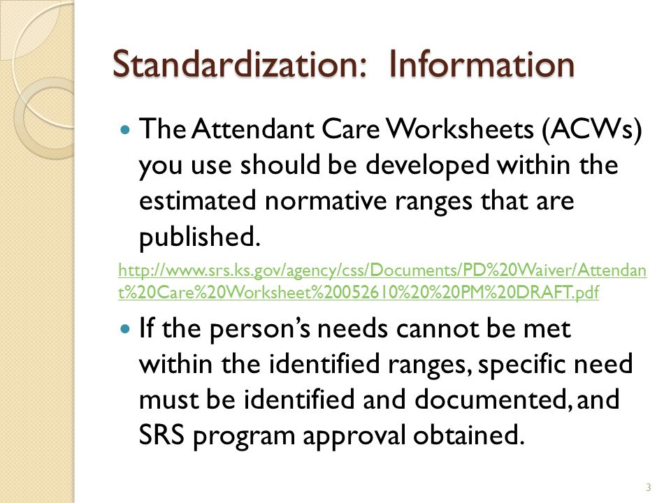 Standardization: Information The Attendant Care Worksheets (ACWs) you use should be developed within the estimated normative ranges that are published.