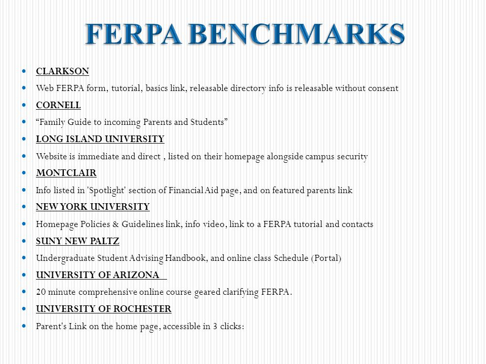 CLARKSON Web FERPA form, tutorial, basics link, releasable directory info is releasable without consent CORNELL Family Guide to incoming Parents and Students LONG ISLAND UNIVERSITY Website is immediate and direct, listed on their homepage alongside campus security MONTCLAIR Info listed in Spotlight section of Financial Aid page, and on featured parents link NEW YORK UNIVERSITY Homepage Policies & Guidelines link, info video, link to a FERPA tutorial and contacts SUNY NEW PALTZ Undergraduate Student Advising Handbook, and online class Schedule (Portal) UNIVERSITY OF ARIZONA 20 minute comprehensive online course geared clarifying FERPA.