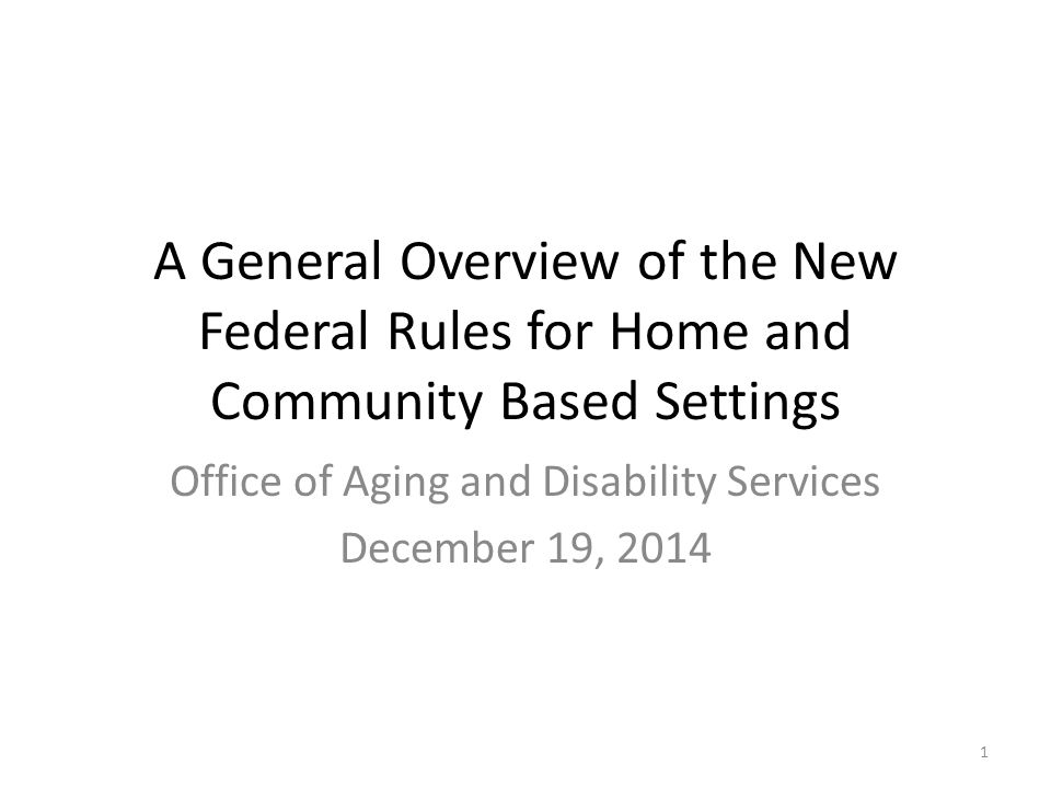 A General Overview of the New Federal Rules for Home and Community Based Settings Office of Aging and Disability Services December 19, 2014 1