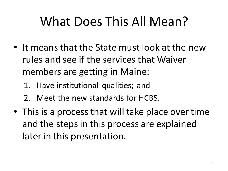 What Does This All Mean? It means that the State must look at the new rules and see if the services that Waiver members are getting in Maine: 1.Have i