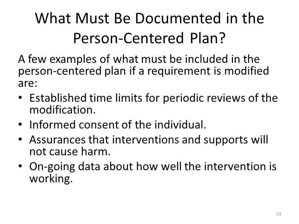 What Must Be Documented in the Person-Centered Plan? A few examples of what must be included in the person-centered plan if a requirement is modified