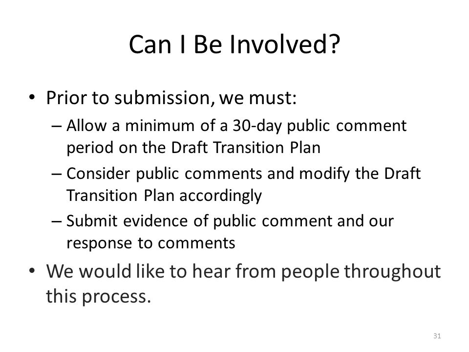 Can I Be Involved? Prior to submission, we must: – Allow a minimum of a 30-day public comment period on the Draft Transition Plan – Consider public co