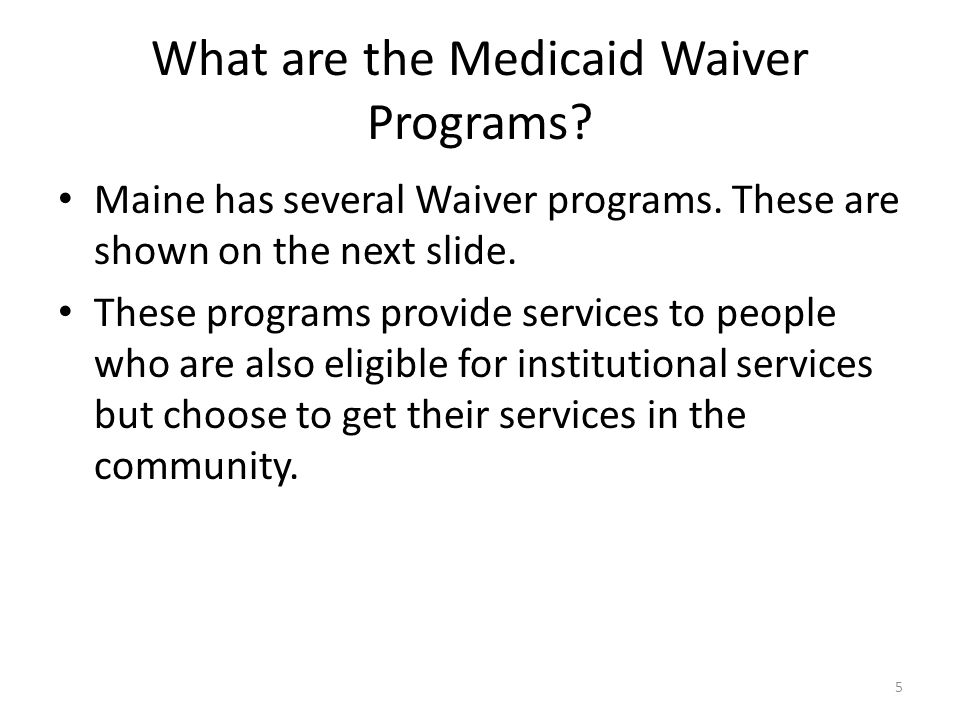 What are the Medicaid Waiver Programs? Maine has several Waiver programs. These are shown on the next slide. These programs provide services to people
