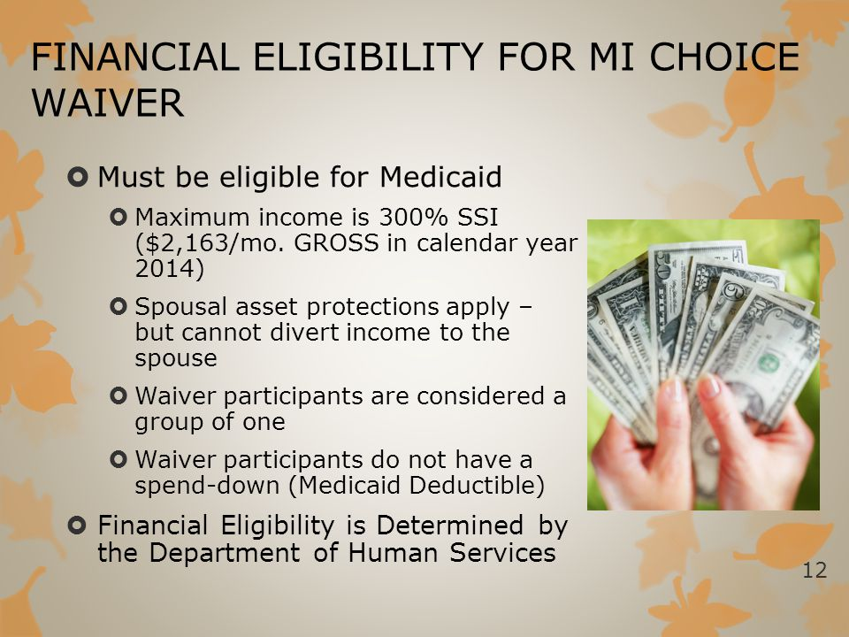 FINANCIAL ELIGIBILITY FOR MI CHOICE WAIVER  Must be eligible for Medicaid  Maximum income is 300% SSI ($2,163/mo. GROSS in calendar year 2014)  Spo