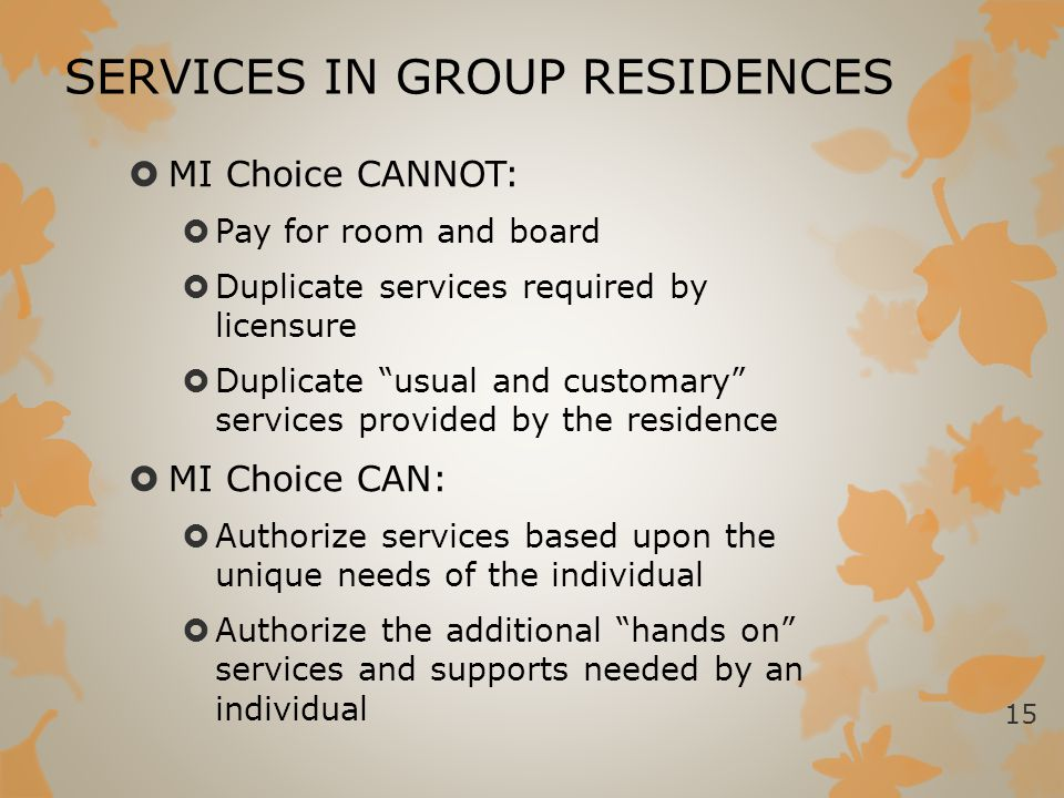 """SERVICES IN GROUP RESIDENCES  MI Choice CANNOT:  Pay for room and board  Duplicate services required by licensure  Duplicate """"usual and customary"""""""
