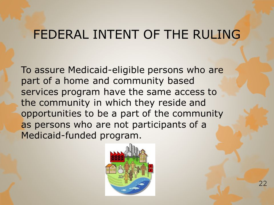 FEDERAL INTENT OF THE RULING To assure Medicaid-eligible persons who are part of a home and community based services program have the same access to t