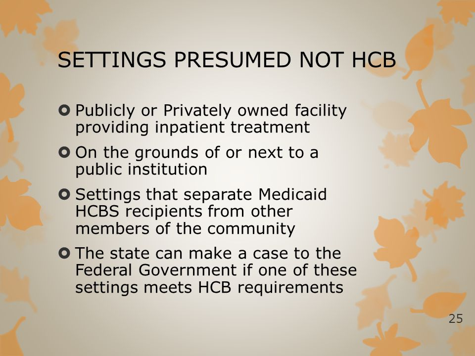 SETTINGS PRESUMED NOT HCB  Publicly or Privately owned facility providing inpatient treatment  On the grounds of or next to a public institution  S