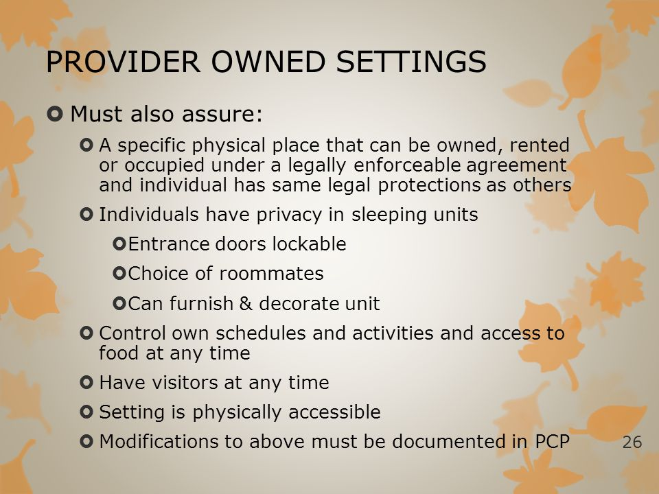 PROVIDER OWNED SETTINGS  Must also assure:  A specific physical place that can be owned, rented or occupied under a legally enforceable agreement an