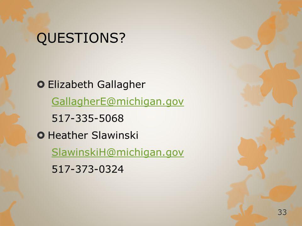QUESTIONS?  Elizabeth Gallagher GallagherE@michigan.gov 517-335-5068  Heather Slawinski SlawinskiH@michigan.gov 517-373-0324 33