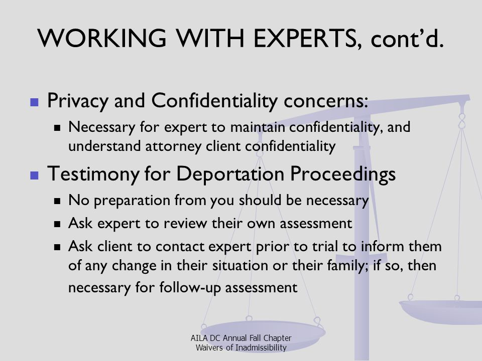 WORKING WITH EXPERTS, cont'd. Privacy and Confidentiality concerns: Necessary for expert to maintain confidentiality, and understand attorney client c