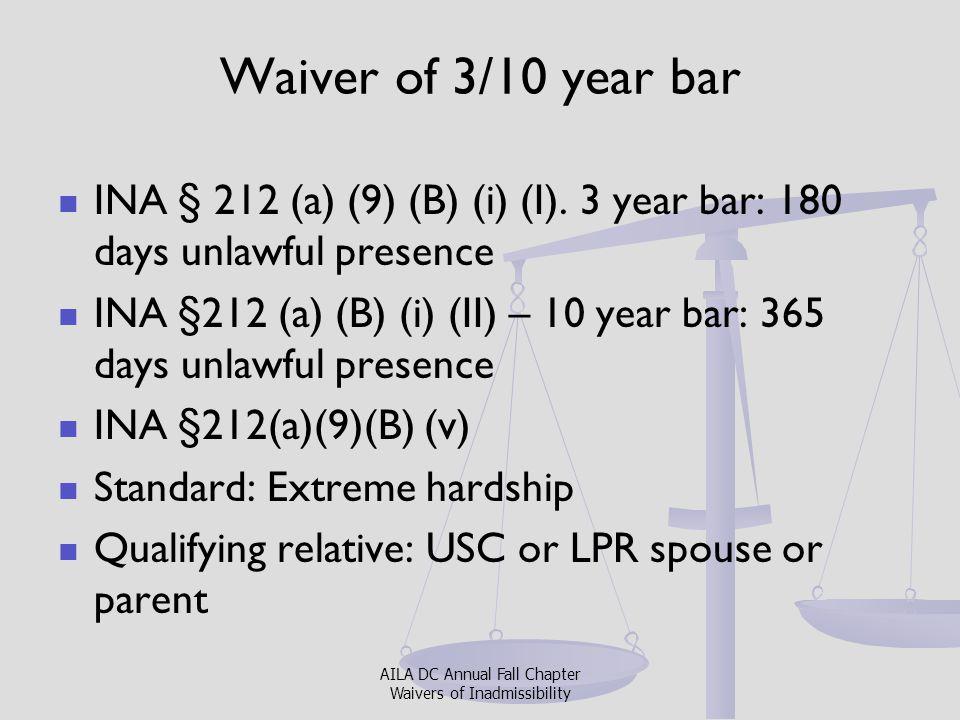 Waiver of 3/10 year bar INA § 212 (a) (9) (B) (i) (I). 3 year bar: 180 days unlawful presence INA §212 (a) (B) (i) (II) – 10 year bar: 365 days unlawf
