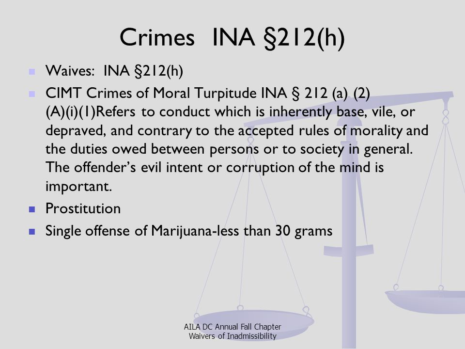 Crimes INA §212(h) Waives: INA §212(h) CIMT Crimes of Moral Turpitude INA § 212 (a) (2) (A)(i)(1)Refers to conduct which is inherently base, vile, or