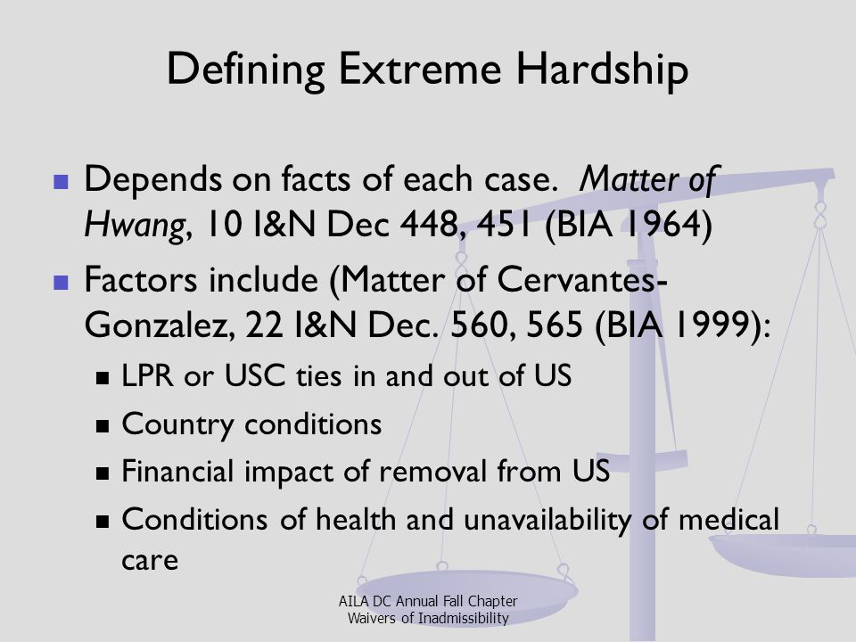 Key Arguments for Extreme Hardship Extreme hardship is from point of view of qualifying relative in US and abroad Argue in consideration of the waiver (e.g., how waiver would hurt qualifying relative) Argue totality of circumstances Argue for mitigating factors – Look to PD memos in last two years – and against aggravating factors AILA DC Annual Fall Chapter Waivers of Inadmissibility