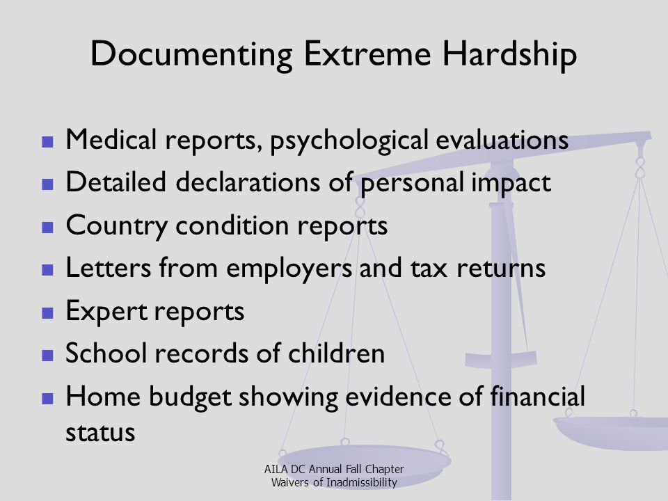 Working with Clients on Extreme Hardship Cases Empathize but remain detached Meet human needs – drink/bathroom Good interpreter Know client's country conditions Prepare to spend time on the application and have multiple interviews Explain why you are asking certain questions Be sensitive to trauma and give breaks AILA DC Annual Fall Chapter Waivers of Inadmissibility