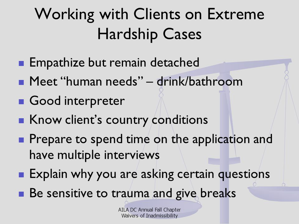 WORKING WITH EXPERTS When to use one: Always in cases requiring waivers Timing in preparation of case key How to find one: Inquire with colleagues Check with Universities Clients are not required to use who you recommend; they are entitled to use their own AILA DC Annual Fall Chapter Waivers of Inadmissibility
