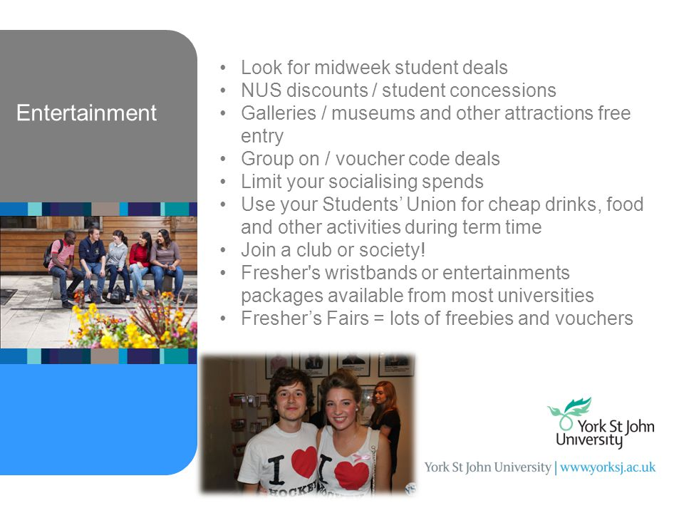 Entertainment Look for midweek student deals NUS discounts / student concessions Galleries / museums and other attractions free entry Group on / voucher code deals Limit your socialising spends Use your Students' Union for cheap drinks, food and other activities during term time Join a club or society.