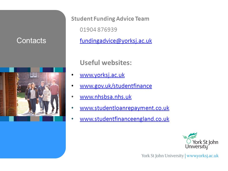 Contacts Student Funding Advice Team 01904 876939 fundingadvice@yorksj.ac.uk Useful websites: www.yorksj.ac.uk www.gov.uk/studentfinance www.nhsbsa.nhs.uk www.studentloanrepayment.co.uk www.studentfinanceengland.co.uk