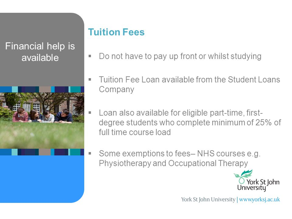 Financial help is available Tuition Fees  Do not have to pay up front or whilst studying  Tuition Fee Loan available from the Student Loans Company  Loan also available for eligible part-time, first- degree students who complete minimum of 25% of full time course load  Some exemptions to fees– NHS courses e.g.