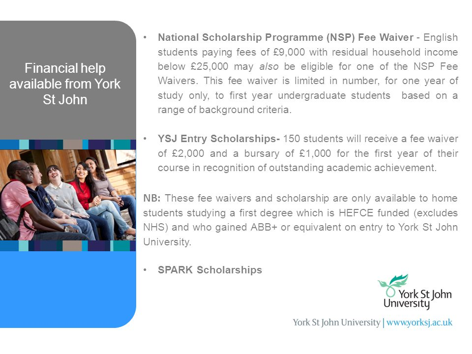 Financial help available from York St John National Scholarship Programme (NSP) Fee Waiver - English students paying fees of £9,000 with residual household income below £25,000 may also be eligible for one of the NSP Fee Waivers.