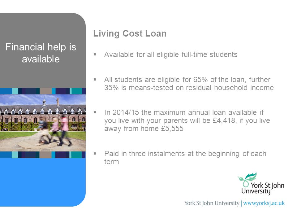 Financial help is available Living Cost Loan  Available for all eligible full-time students  All students are eligible for 65% of the loan, further 35% is means-tested on residual household income  In 2014/15 the maximum annual loan available if you live with your parents will be £4,418, if you live away from home £5,555  Paid in three instalments at the beginning of each term