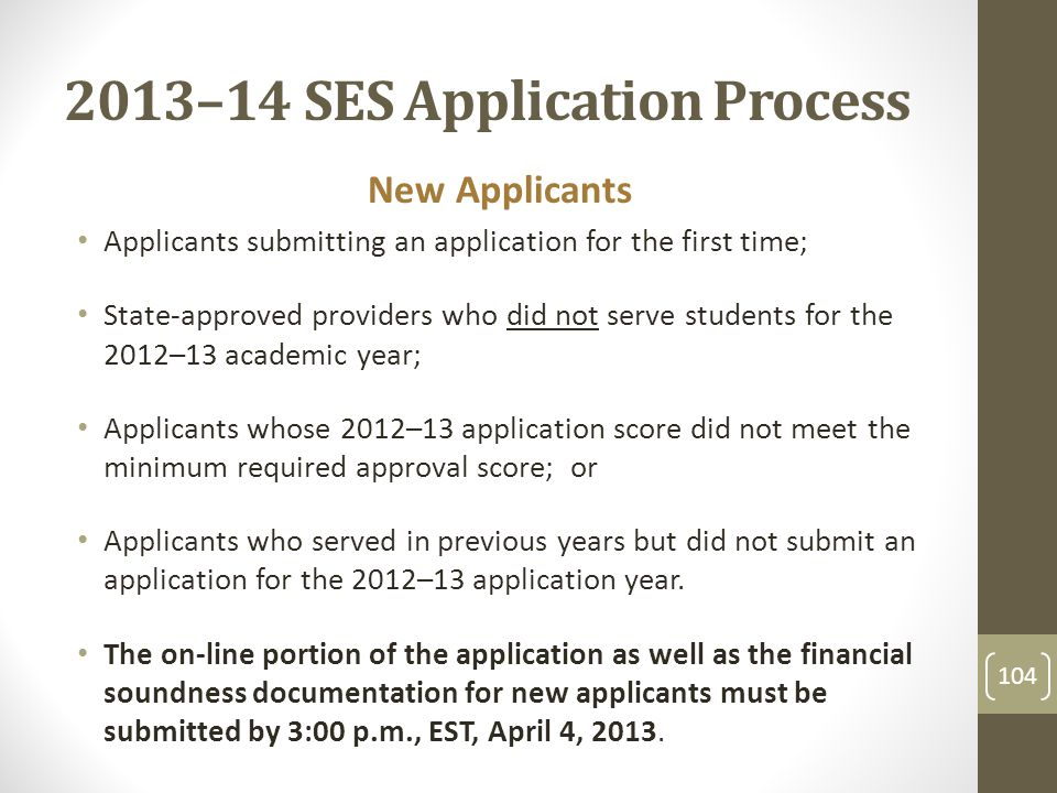 2013–14 SES Application Process New Applicants Applicants submitting an application for the first time; State-approved providers who did not serve students for the 2012–13 academic year; Applicants whose 2012–13 application score did not meet the minimum required approval score; or Applicants who served in previous years but did not submit an application for the 2012–13 application year.