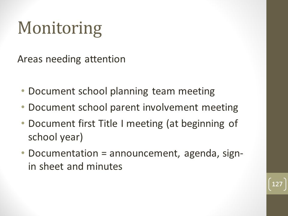 Monitoring Areas needing attention Document school planning team meeting Document school parent involvement meeting Document first Title I meeting (at beginning of school year) Documentation = announcement, agenda, sign- in sheet and minutes 127
