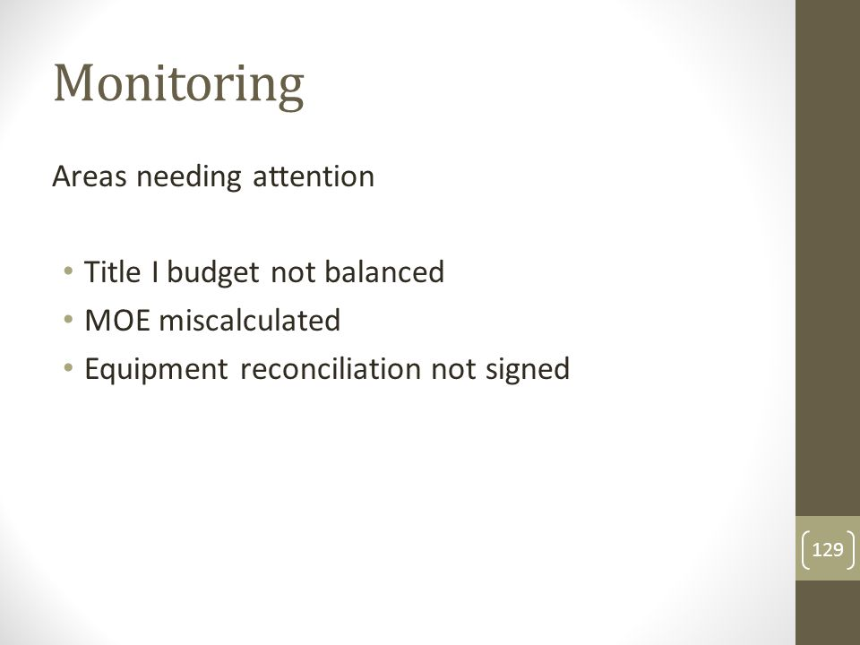 Monitoring Areas needing attention Title I budget not balanced MOE miscalculated Equipment reconciliation not signed 129
