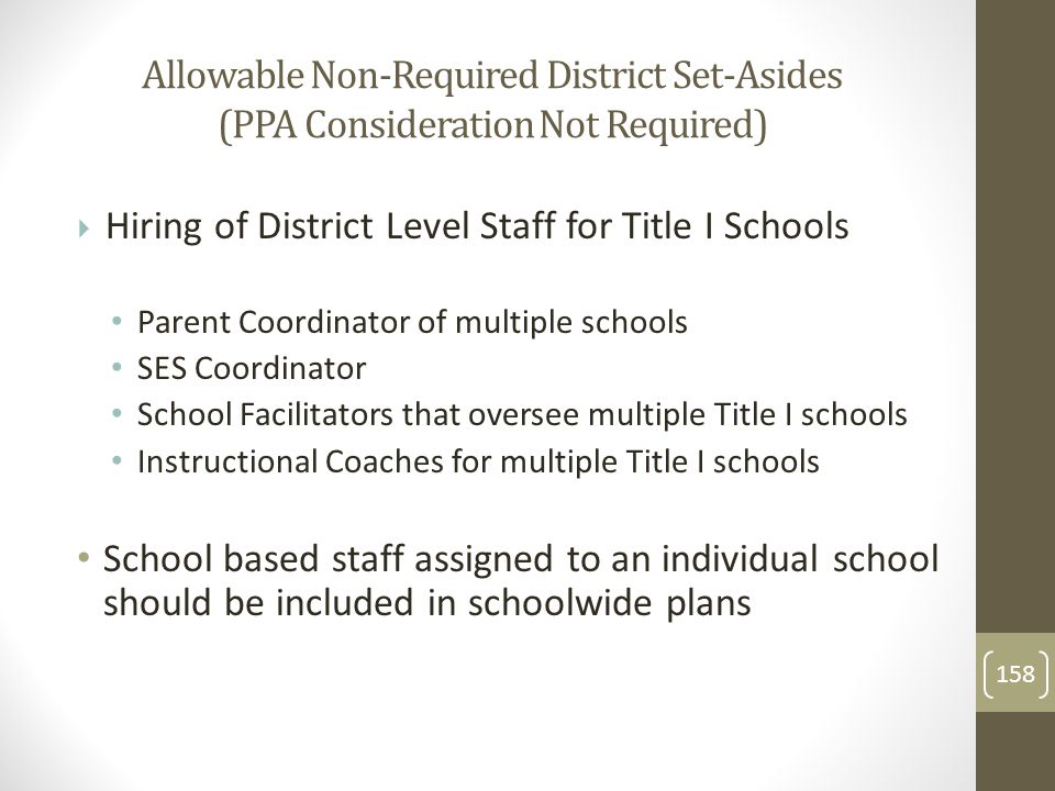 Allowable Non-Required District Set-Asides (PPA Consideration Not Required)  Hiring of District Level Staff for Title I Schools Parent Coordinator of multiple schools SES Coordinator School Facilitators that oversee multiple Title I schools Instructional Coaches for multiple Title I schools School based staff assigned to an individual school should be included in schoolwide plans 158
