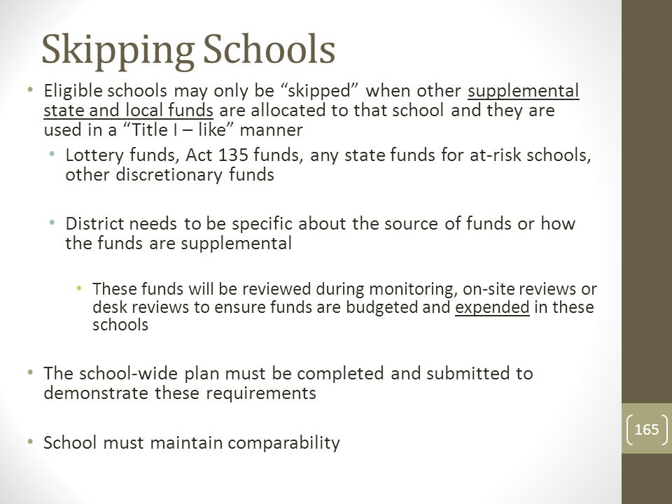 Skipping Schools Eligible schools may only be skipped when other supplemental state and local funds are allocated to that school and they are used in a Title I – like manner Lottery funds, Act 135 funds, any state funds for at-risk schools, other discretionary funds District needs to be specific about the source of funds or how the funds are supplemental These funds will be reviewed during monitoring, on-site reviews or desk reviews to ensure funds are budgeted and expended in these schools The school-wide plan must be completed and submitted to demonstrate these requirements School must maintain comparability 165