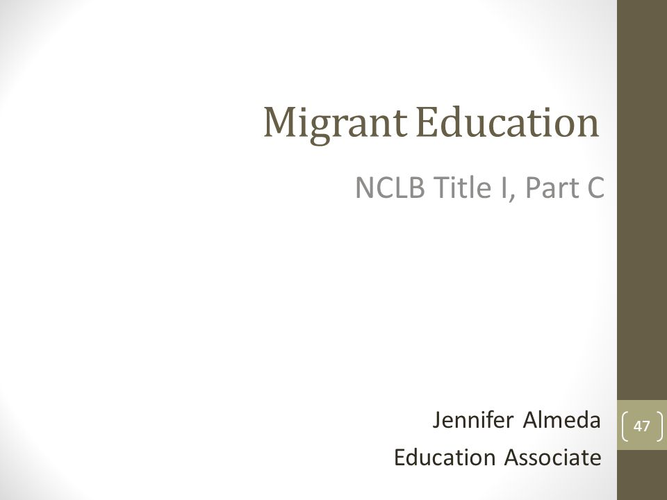 Migrant Education NCLB Title I, Part C Jennifer Almeda Education Associate 47