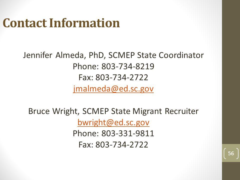 56 Contact Information Jennifer Almeda, PhD, SCMEP State Coordinator Phone: 803-734-8219 Fax: 803-734-2722 jmalmeda@ed.sc.gov Bruce Wright, SCMEP State Migrant Recruiter bwright@ed.sc.gov Phone: 803-331-9811 Fax: 803-734-2722