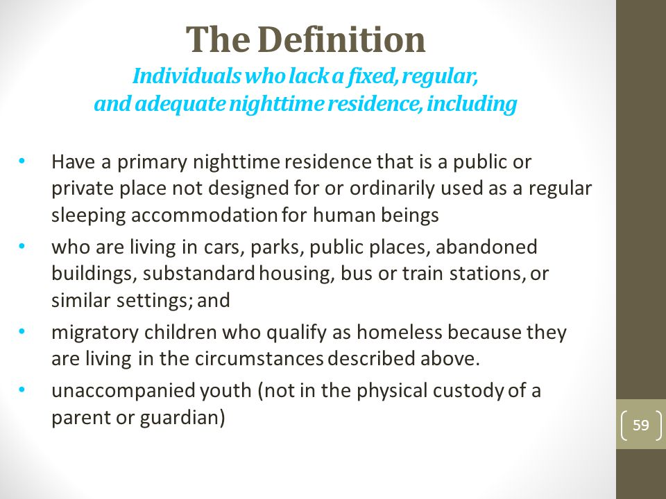 The Definition Individuals who lack a fixed, regular, and adequate nighttime residence, including Have a primary nighttime residence that is a public or private place not designed for or ordinarily used as a regular sleeping accommodation for human beings who are living in cars, parks, public places, abandoned buildings, substandard housing, bus or train stations, or similar settings; and migratory children who qualify as homeless because they are living in the circumstances described above.