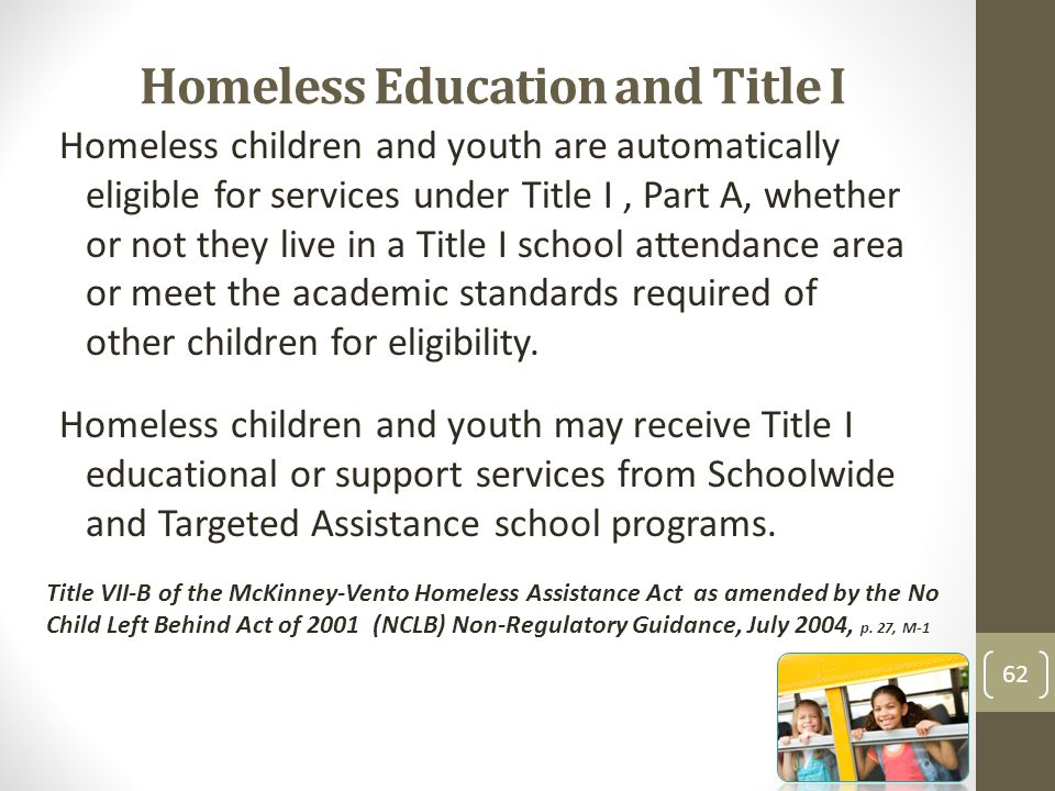 Homeless Education and Title I Homeless children and youth are automatically eligible for services under Title I, Part A, whether or not they live in a Title I school attendance area or meet the academic standards required of other children for eligibility.